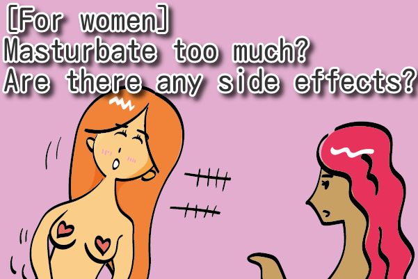 [For women] Masturbate too much? Are there any side effects to masturbation?
