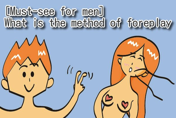 [Must-see for men] Best Foreplay way? What is the method that women feel comfortable?