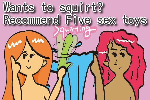 5 Sextoys for squirt! A must for any woman who wants to female-ejaculation!